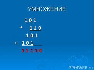 УМНОЖЕНИЕ 1 0 1 * 1 1 0 1 0 1 + 1 0 1___ 1 1 1 1 0