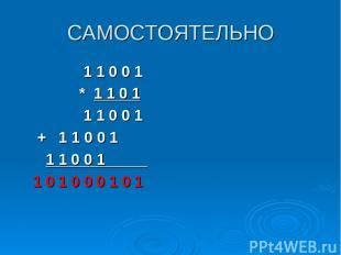 САМОСТОЯТЕЛЬНО 1 1 0 0 1 * 1 1 0 1 1 1 0 0 1 + 1 1 0 0 1 1 1 0 0 1_____ 1 0 1 0