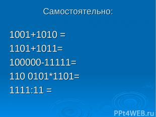 Самостоятельно: 1001+1010 = 1101+1011= 100000-11111= 110 0101*1101= 1111:11 =