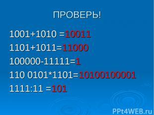 ПРОВЕРЬ! 1001+1010 =10011 1101+1011=11000 100000-11111=1 110 0101*1101=101001000