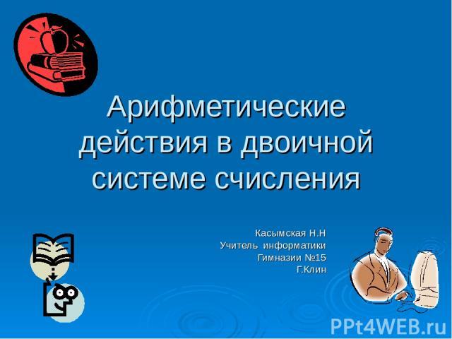 Арифметические действия в двоичной системе счисления Касымская Н.Н Учитель информатики Гимназии №15 Г.Клин