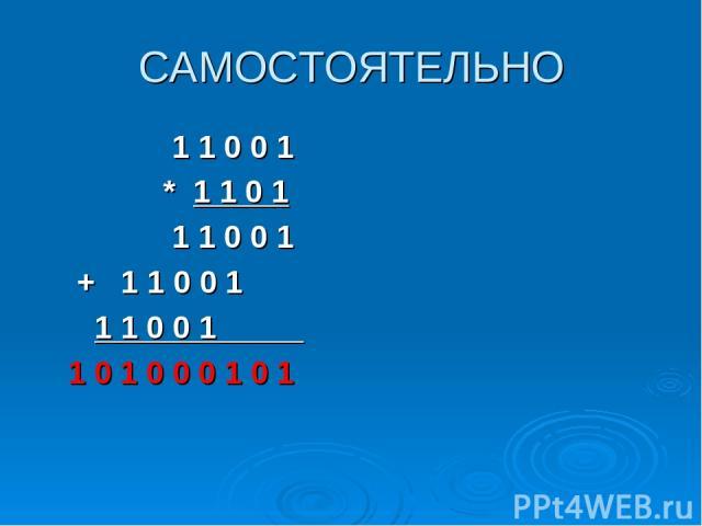САМОСТОЯТЕЛЬНО 1 1 0 0 1 * 1 1 0 1 1 1 0 0 1 + 1 1 0 0 1 1 1 0 0 1_____ 1 0 1 0 0 0 1 0 1