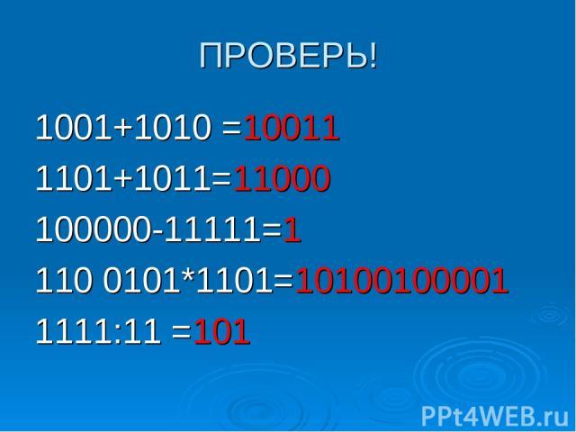 ПРОВЕРЬ! 1001+1010 =10011 1101+1011=11000 100000-11111=1 110 0101*1101=10100100001 1111:11 =101