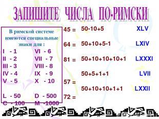 45 = 64 = 81 = 57 = 72 = XLV LXIV LXXXI LVII LXXII В римской системе имеются спе