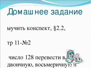 Домашнее задание Выучить конспект, §2.2, стр 11-№2 число 128 перевести в двоичну