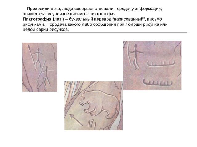 """Проходили века, люди совершенствовали передачу информации, появилось рисуночное письмо – пиктография. Пиктография (лат.) – буквальный перевод """"нарисованный"""", письмо рисунками. Передача какого-либо сообщения при помощи рисунка или целой серии рисунков."""