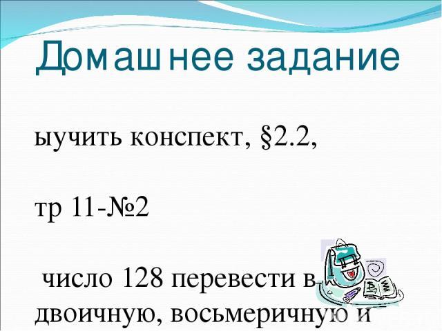 Домашнее задание Выучить конспект, §2.2, стр 11-№2 число 128 перевести в двоичную, восьмеричную и шестнадцатеричную систему счисления.
