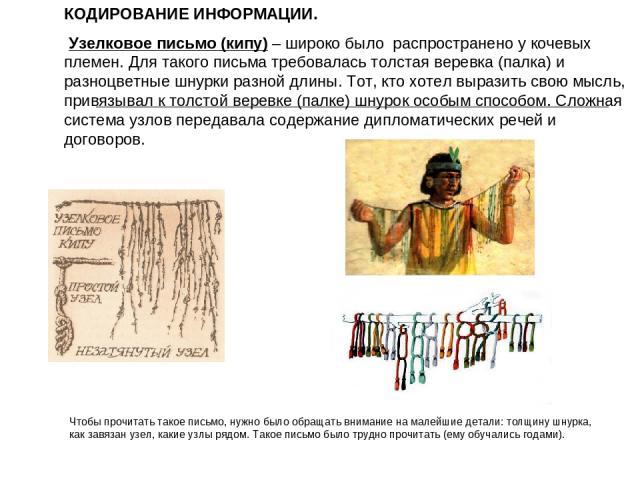 КОДИРОВАНИЕ ИНФОРМАЦИИ. Узелковое письмо (кипу) – широко было распространено у кочевых племен. Для такого письма требовалась толстая веревка (палка) и разноцветные шнурки разной длины. Тот, кто хотел выразить свою мысль, привязывал к толстой веревке…