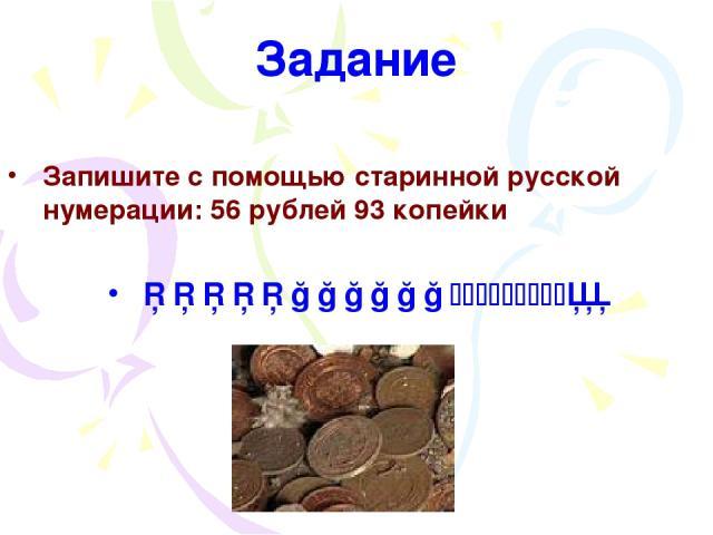 Задание Запишите с помощью старинной русской нумерации: 56 рублей 93 копейки □□□□□○○○○○○ │││