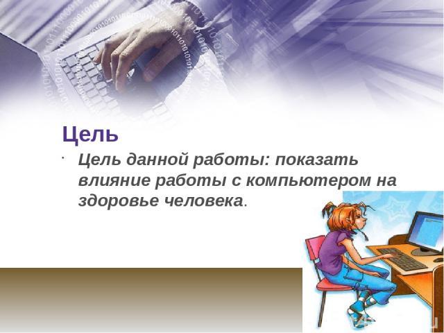 Цель Цель данной работы: показать влияние работы с компьютером на здоровье человека.
