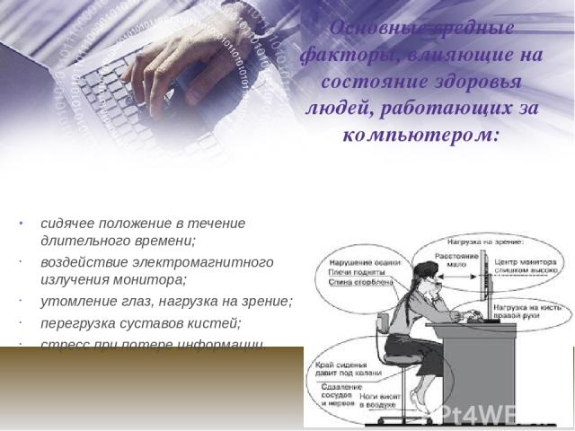 Основные вредные факторы, влияющие на состояние здоровья людей, работающих за компьютером: сидячее положение в течение длительного времени; воздействие электромагнитного излучения монитора; утомление глаз, нагрузка на зрение; перегрузка суставов кис…