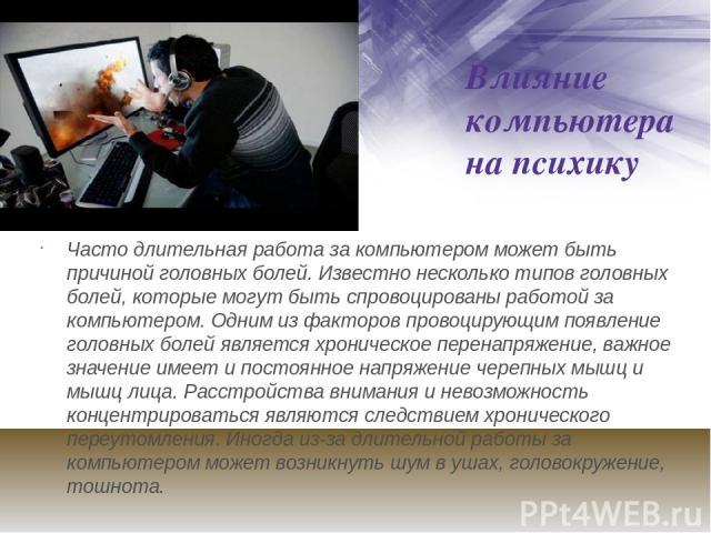 Влияние компьютера на психику Часто длительная работа за компьютером может быть причиной головных болей. Известно несколько типов головных болей, которые могут быть спровоцированы работой за компьютером. Одним из факторов провоцирующим появление гол…