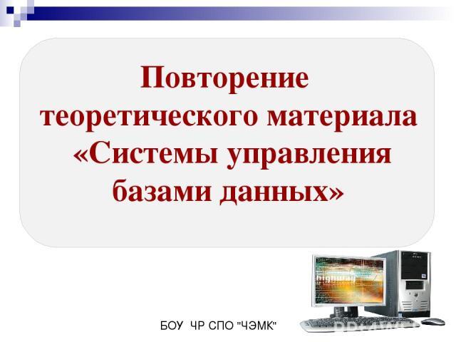 Повторение теоретического материала «Системы управления базами данных» БОУ ЧР СПО