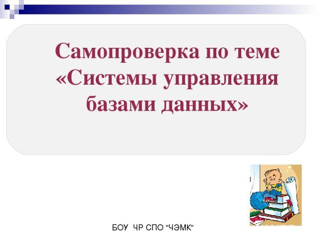 Самопроверка по теме «Системы управления базами данных» БОУ ЧР СПО