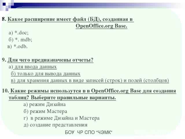 8. Какое расширение имеет файл (БД), созданная в OpenOffice.org Base. а) *.doc; б) *. mdb; в) *.odb. 9. Для чего предназначены отчеты? а) для ввода данных б) только для вывода данных в) для хранения данных в виде записей (строк) и полей (столбцов) 1…