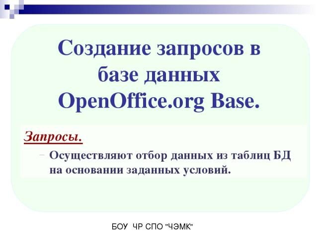 Запросы. Осуществляют отбор данных из таблиц БД на основании заданных условий. Создание запросов в базе данных OpenOffice.org Base. БОУ ЧР СПО