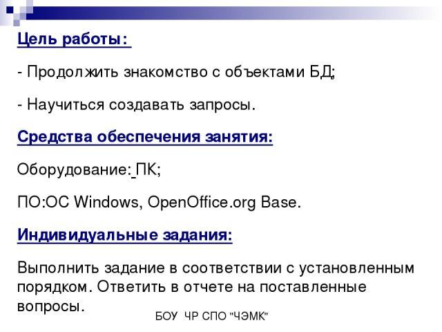 Цель работы: - Продолжить знакомство с объектами БД; - Научиться создавать запросы. Средства обеспечения занятия: Оборудование: ПК; ПО:ОС Windows, OpenOffice.org Base. Индивидуальные задания: Выполнить задание в соответствии с установленным порядком…