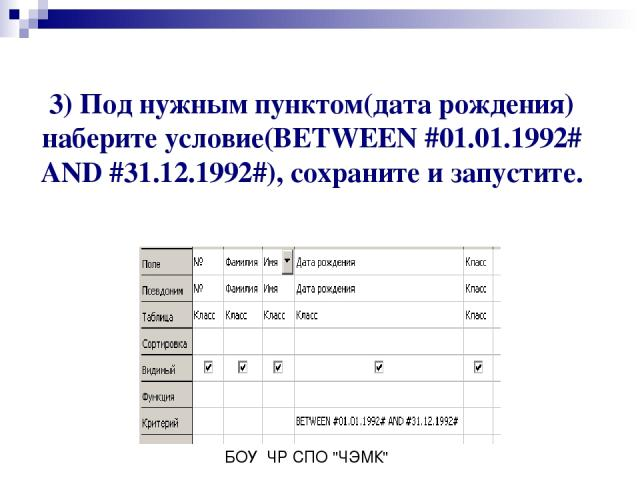 3) Под нужным пунктом(дата рождения) наберите условие(BETWEEN #01.01.1992# AND #31.12.1992#), сохраните и запустите. БОУ ЧР СПО