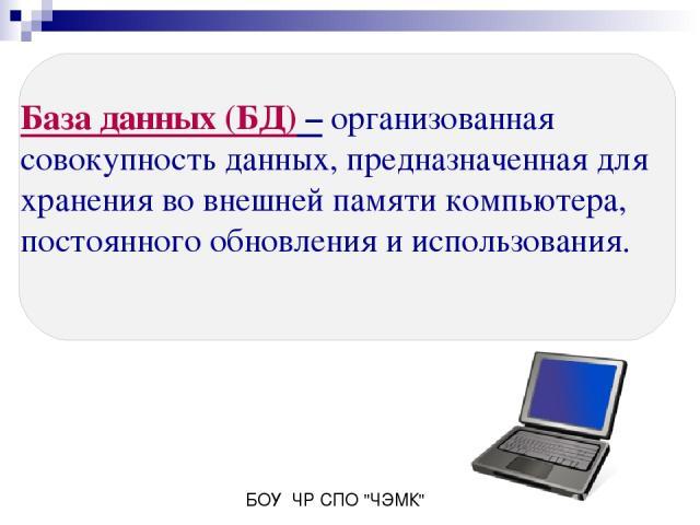 База данных (БД) – организованная совокупность данных, предназначенная для хранения во внешней памяти компьютера, постоянного обновления и использования. БОУ ЧР СПО