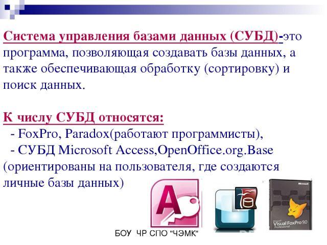 Система управления базами данных (СУБД)-это программа, позволяющая создавать базы данных, а также обеспечивающая обработку (сортировку) и поиск данных. К числу СУБД относятся: - FoxPro, Paradox(работают программисты), - СУБД Microsoft Access,OpenOff…
