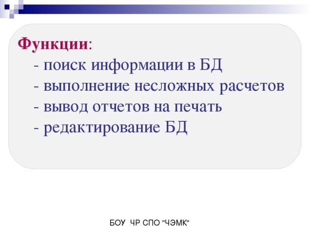 Функции: - поиск информации в БД - выполнение несложных расчетов - вывод отчетов на печать - редактирование БД БОУ ЧР СПО