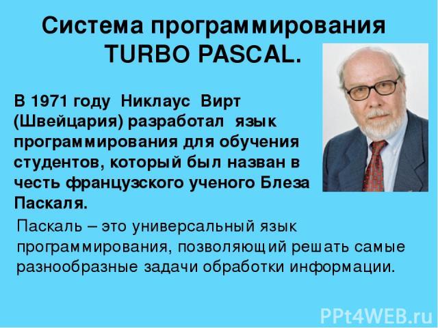 В 1971 году Никлаус Вирт (Швейцария) разработал язык программирования для обучения студентов, который был назван в честь французского ученого Блеза Паскаля. Система программирования TURBO PASCAL. Паскаль – это универсальный язык программирования, по…