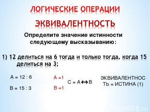 Определите значение истинности следующему высказыванию: А = 12 : 6 В = 15 : 3 А