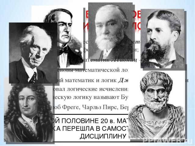 4 в. до н.э. древнегреческий ученый Аристотель заложил основы формальной логики; 17 в. немецкий математик Лейбниц – заложил основы математической логики; 18 в. английский математик и логик Джордж Буль развил и сформулировал логические исчисления (по…