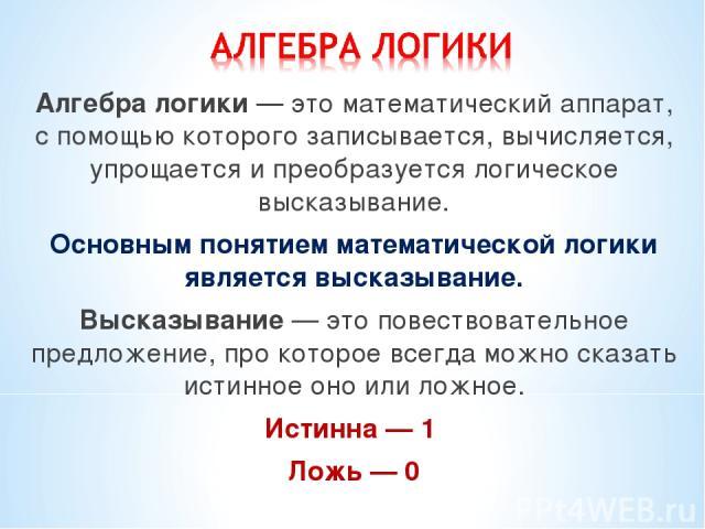 Алгебра логики — это математический аппарат, с помощью которого записывается, вычисляется, упрощается и преобразуется логическое высказывание. Основным понятием математической логики является высказывание. Высказывание — это повествовательное предло…