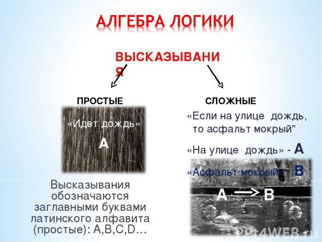 Высказывания обозначаются заглавными буквами латинского алфавита (простые): A,B,C,D… ВЫСКАЗЫВАНИЯ ПРОСТЫЕ СЛОЖНЫЕ «Идет дождь« А «Если на улице дождь, то асфальт мокрый