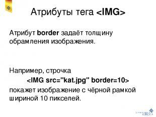 Атрибуты тега Атрибут border задаёт толщину обрамления изображения. Например, ст
