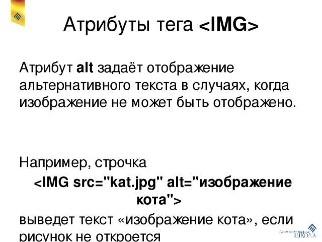 Атрибуты тега Атрибут alt задаёт отображение альтернативного текста в случаях, когда изображение не может быть отображено. Например, строчка выведет текст «изображение кота», если рисунок не откроется