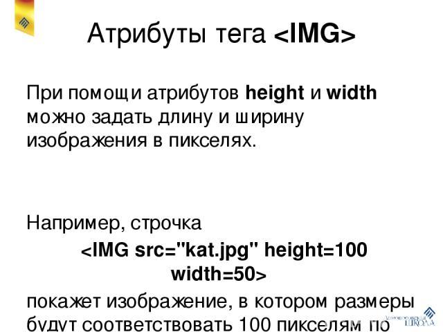 Атрибуты тега При помощи атрибутов height и width можно задать длину и ширину изображения в пикселях. Например, строчка покажет изображение, в котором размеры будут соответствовать 100 пикселям по длине и 50 – по высоте. При этом изображение может д…