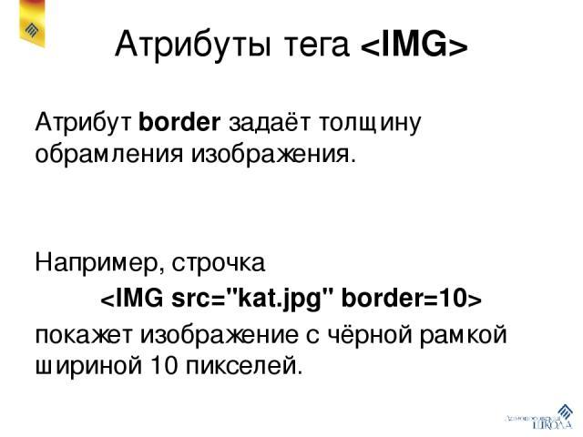 Атрибуты тега Атрибут border задаёт толщину обрамления изображения. Например, строчка покажет изображение с чёрной рамкой шириной 10 пикселей.