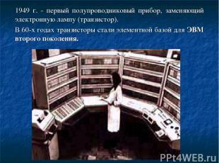 1949 г. - первый полупроводниковый прибор, заменяющий электронную лампу (транзис