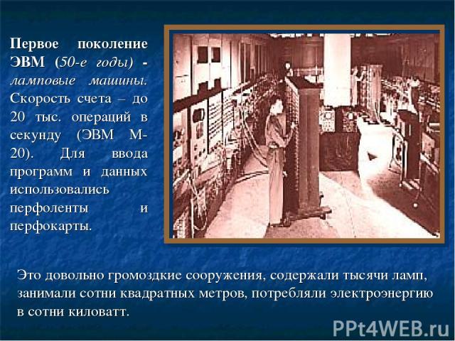 Первое поколение ЭВМ (50-е годы) - ламповые машины. Скорость счета – до 20 тыс. операций в секунду (ЭВМ М-20). Для ввода программ и данных использовались перфоленты и перфокарты. Это довольно громоздкие сооружения, содержали тысячи ламп, занимали со…