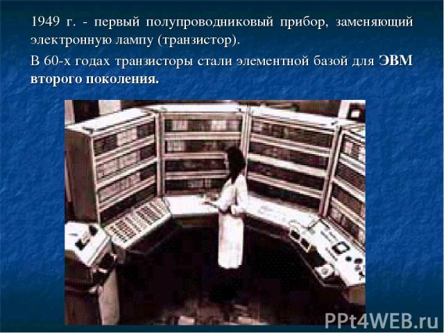 1949 г. - первый полупроводниковый прибор, заменяющий электронную лампу (транзистор). В 60-х годах транзисторы стали элементной базой для ЭВМ второго поколения.