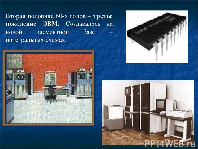Вторая половина 60-х годов – третье поколение ЭВМ. Создавалось на новой элементной базе – интегральных схемах.