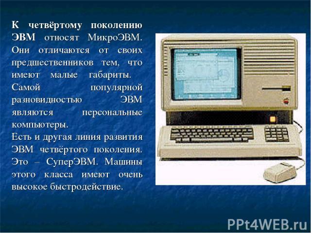 К четвёртому поколению ЭВМ относят МикроЭВМ. Они отличаются от своих предшественников тем, что имеют малые габариты. Самой популярной разновидностью ЭВМ являются персональные компьютеры. Есть и другая линия развития ЭВМ четвёртого поколения. Это – С…