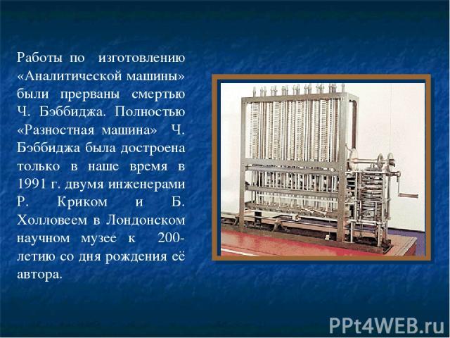 Работы по изготовлению «Аналитической машины» были прерваны смертью Ч. Бэббиджа. Полностью «Разностная машина» Ч. Бэббиджа была достроена только в наше время в 1991 г. двумя инженерами Р. Криком и Б. Холловеем в Лондонском научном музее к 200-летию …