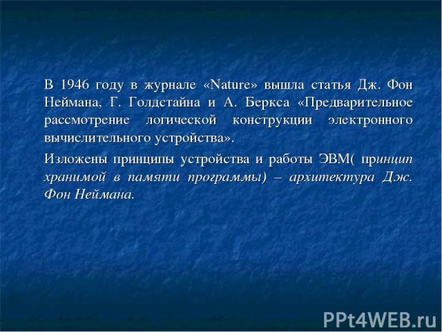 В 1946 году в журнале «Nature» вышла статья Дж. Фон Неймана, Г. Голдстайна и А. Беркса «Предварительное рассмотрение логической конструкции электронного вычислительного устройства». Изложены принципы устройства и работы ЭВМ( принцип хранимой в памят…