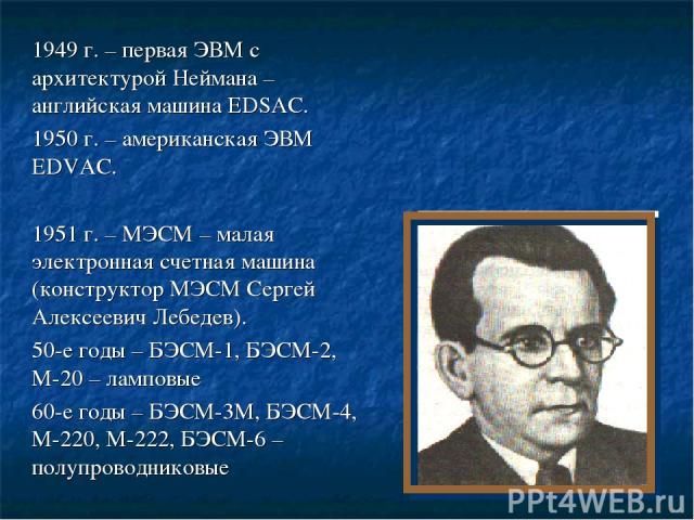 1949 г. – первая ЭВМ с архитектурой Неймана – английская машина EDSAC. 1950 г. – американская ЭВМ EDVAC. 1951 г. – МЭСМ – малая электронная счетная машина (конструктор МЭСМ Сергей Алексеевич Лебедев). 50-е годы – БЭСМ-1, БЭСМ-2, М-20 – ламповые 60-е…