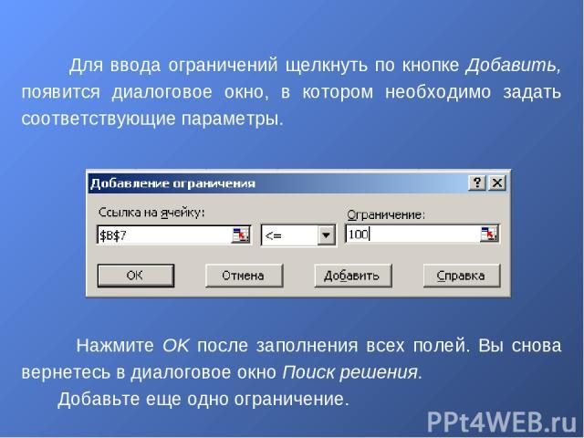 Нажмите OK после заполнения всех полей. Вы снова вернетесь в диалоговое окно Поиск решения. Добавьте еще одно ограничение. Для ввода ограничений щелкнуть по кнопке Добавить, появится диалоговое окно, в котором необходимо задать соответствующие параметры.