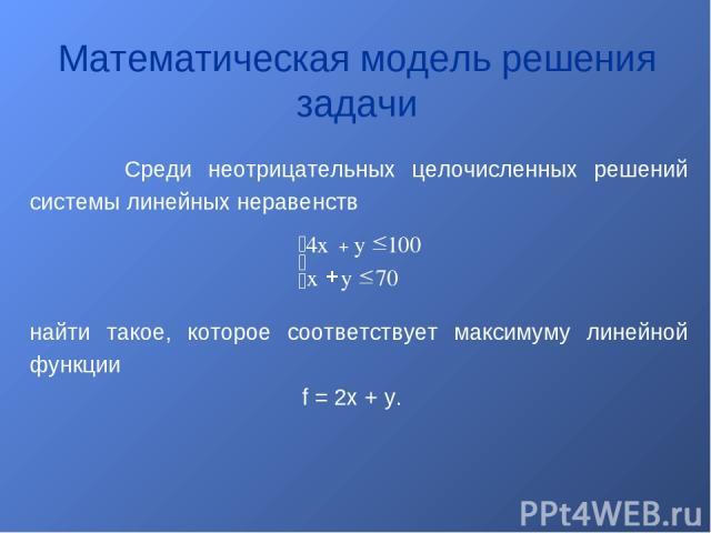 Математическая модель решения задачи Среди неотрицательных целочисленных решений системы линейных неравенств найти такое, которое соответствует максимуму линейной функции f = 2x + y.