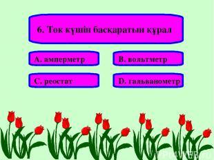 6. Ток күшін басқаратын құрал А. амперметр В. вольтметр С. реостат D. гальваноме