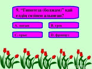 """9. """"Гипотеза (болжам)"""" қай елдің сөзінен алынған? А. латын В. грек С. орыс D. фр"""