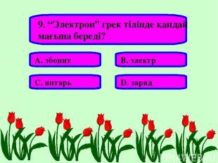"""9. """"Электрон"""" грек тілінде қандай мағына береді? А. эбонит В. электр С. янтарь D"""