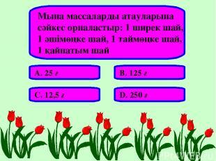 Мына массаларды атауларына сәйкес орналастыр: 1 ширек шай, 1 әшімөңке шай, 1 тай