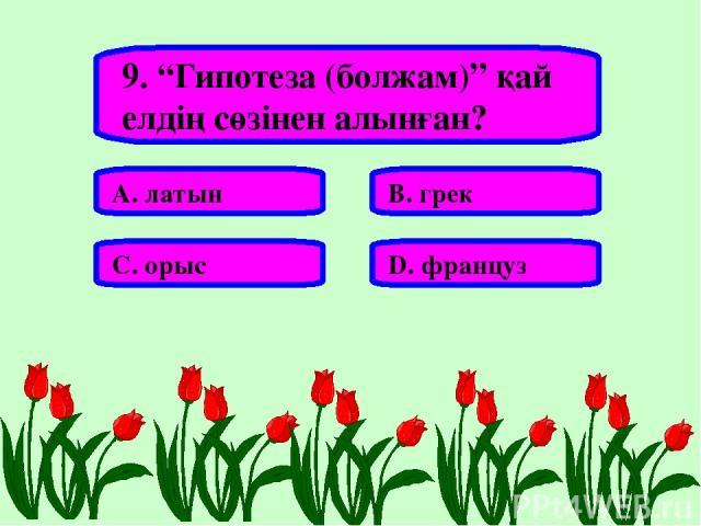 """9. """"Гипотеза (болжам)"""" қай елдің сөзінен алынған? А. латын В. грек С. орыс D. француз"""