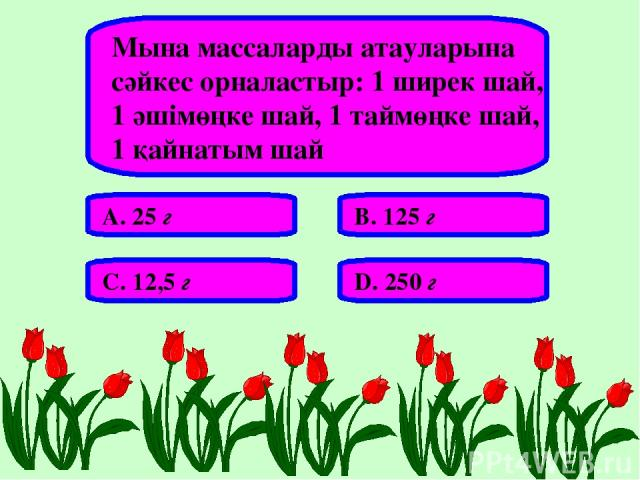 Мына массаларды атауларына сәйкес орналастыр: 1 ширек шай, 1 әшімөңке шай, 1 таймөңке шай, 1 қайнатым шай А. 25 г В. 125 г С. 12,5 г D. 250 г